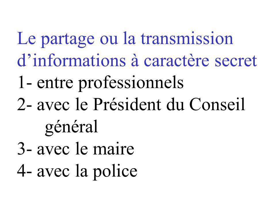 Le partage ou la transmission d'informations à caractère secret 1- entre professionnels 2- avec le Président du Conseil général 3- avec le maire 4- avec la police