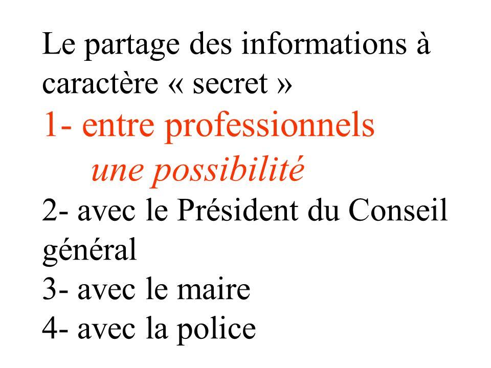 Le partage des informations à caractère « secret » 1- entre professionnels une possibilité 2- avec le Président du Conseil général 3- avec le maire 4- avec la police