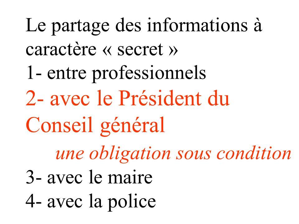 Le partage des informations à caractère « secret » 1- entre professionnels 2- avec le Président du Conseil général une obligation sous condition 3- avec le maire 4- avec la police