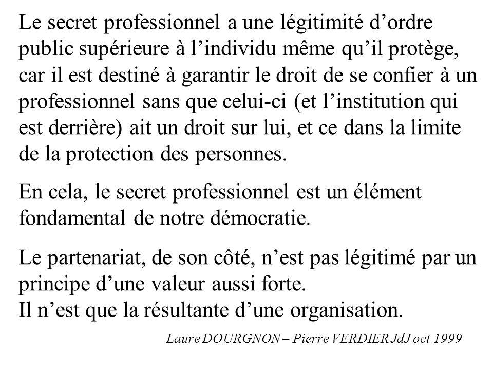 Le secret professionnel a une légitimité d'ordre public supérieure à l'individu même qu'il protège, car il est destiné à garantir le droit de se confier à un professionnel sans que celui-ci (et l'institution qui est derrière) ait un droit sur lui, et ce dans la limite de la protection des personnes.