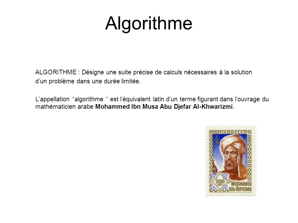Algorithme ALGORITHME : Désigne une suite précise de calculs nécessaires à la solution. d'un problème dans une durée limitée.