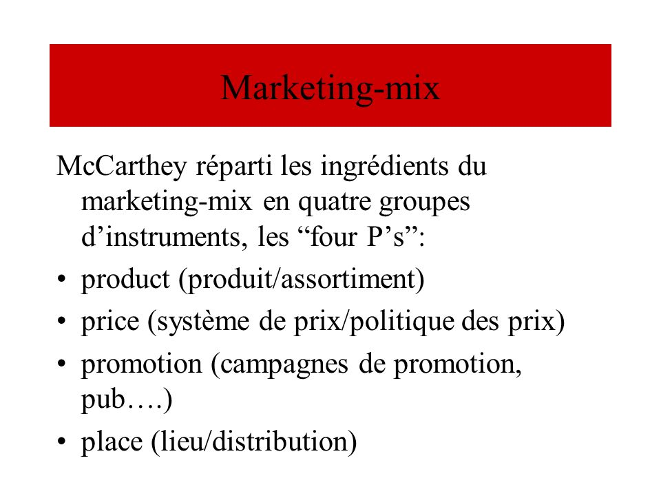 Marketing-mix McCarthey réparti les ingrédients du marketing-mix en quatre groupes d'instruments, les four P's :