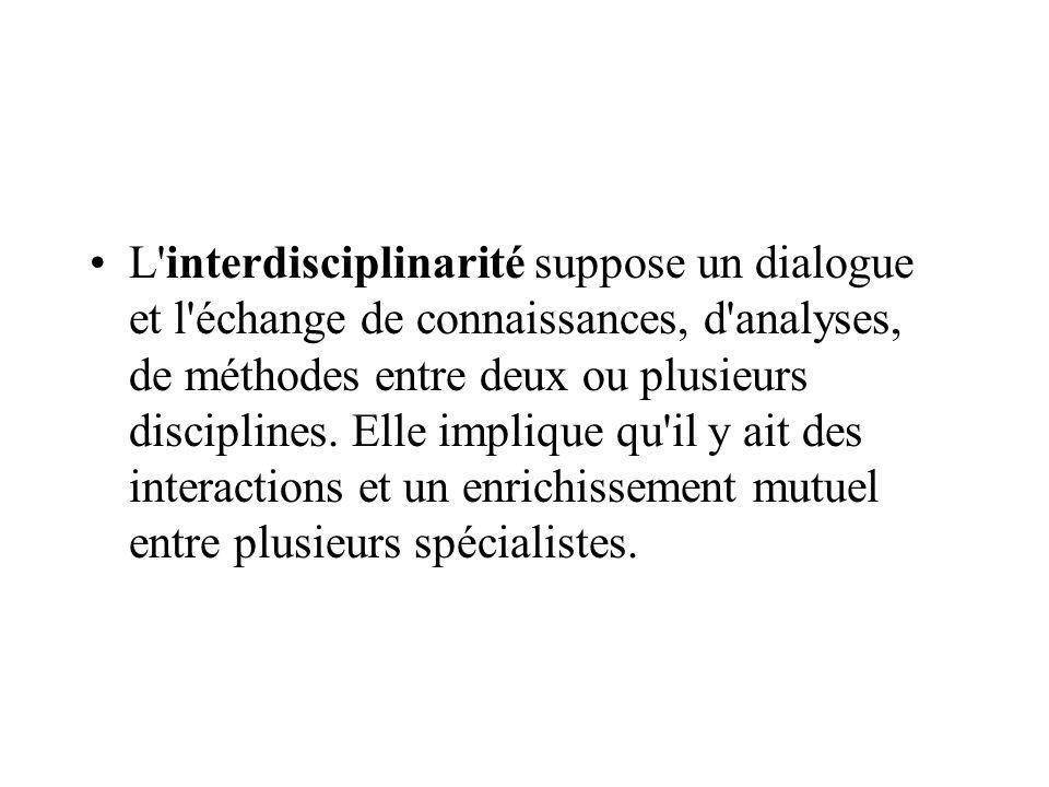 L interdisciplinarité suppose un dialogue et l échange de connaissances, d analyses, de méthodes entre deux ou plusieurs disciplines.