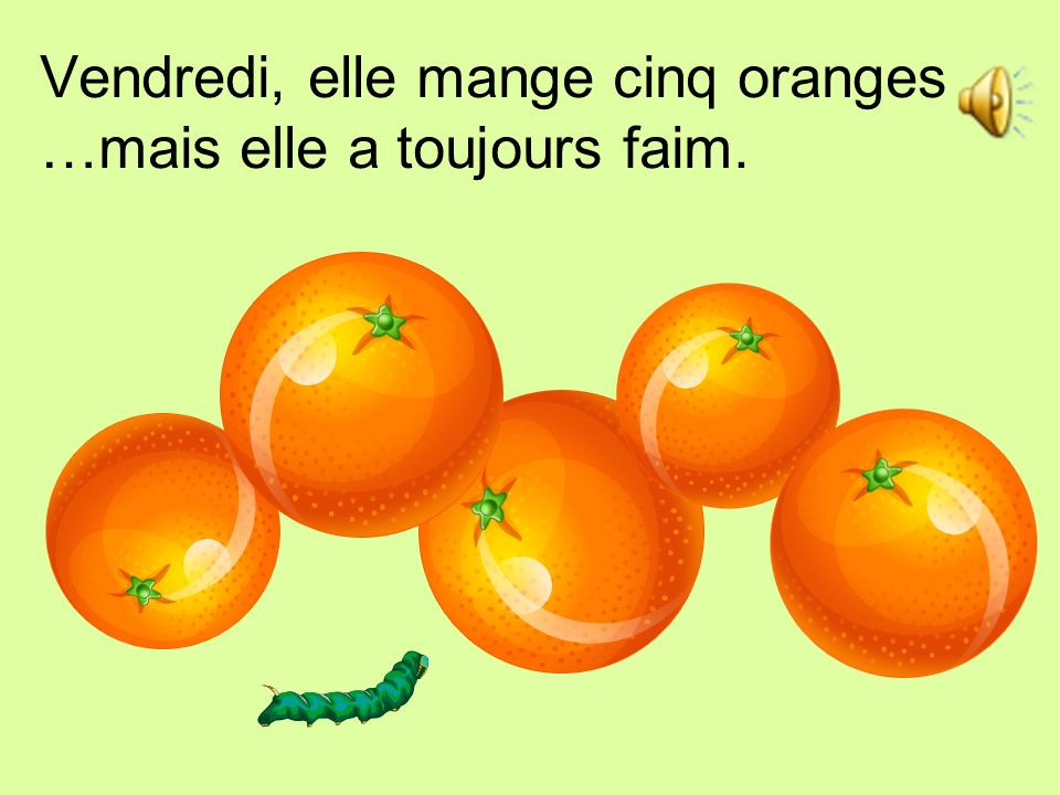 Vendredi, elle mange cinq oranges …mais elle a toujours faim.