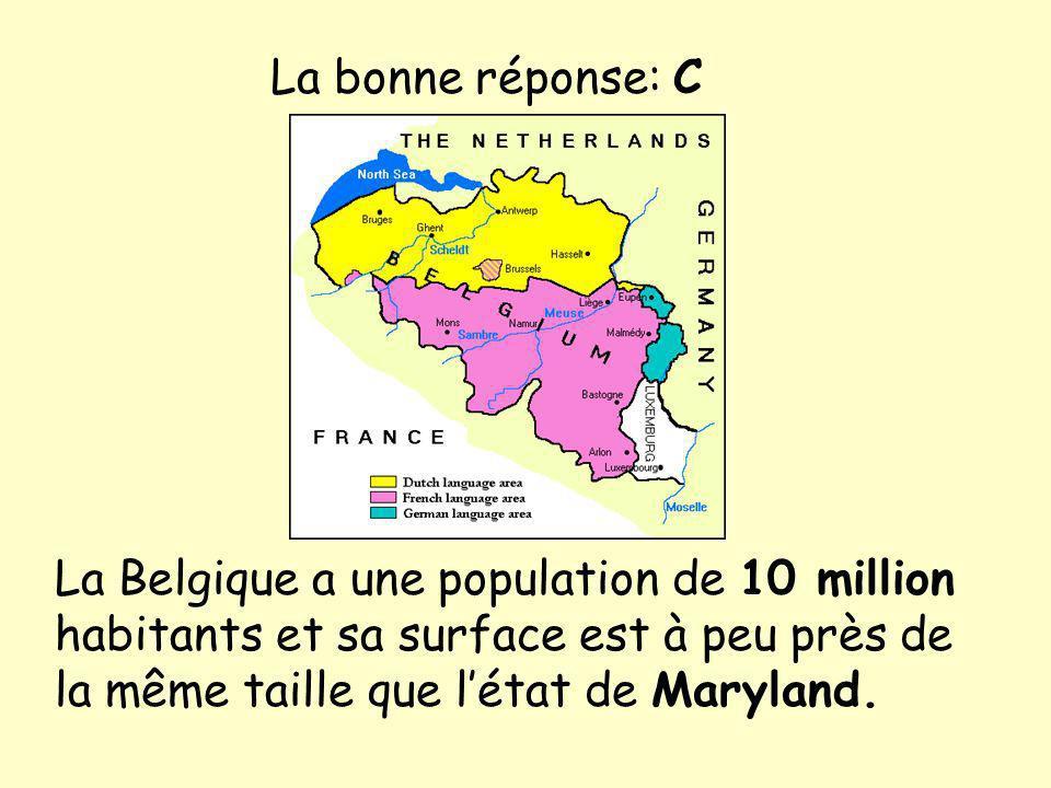 La bonne réponse: C La Belgique a une population de 10 million habitants et sa surface est à peu près de la même taille que l'état de Maryland.