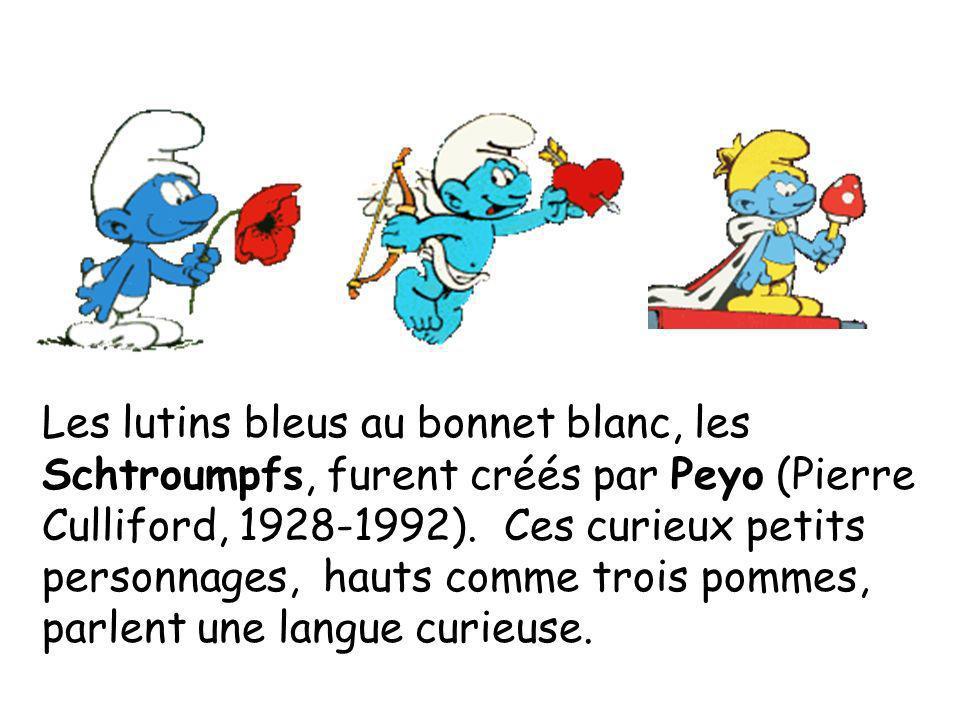 Les lutins bleus au bonnet blanc, les Schtroumpfs, furent créés par Peyo (Pierre Culliford, 1928-1992). Ces curieux petits personnages, hauts comme trois pommes, parlent une langue curieuse.