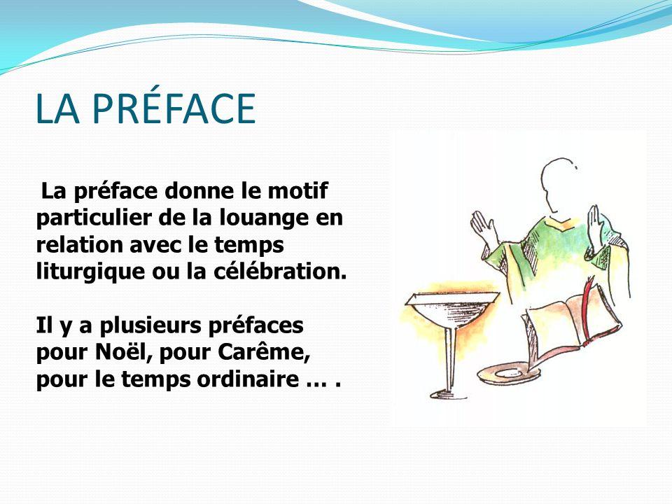 LA PRÉFACE La préface donne le motif particulier de la louange en relation avec le temps liturgique ou la célébration.