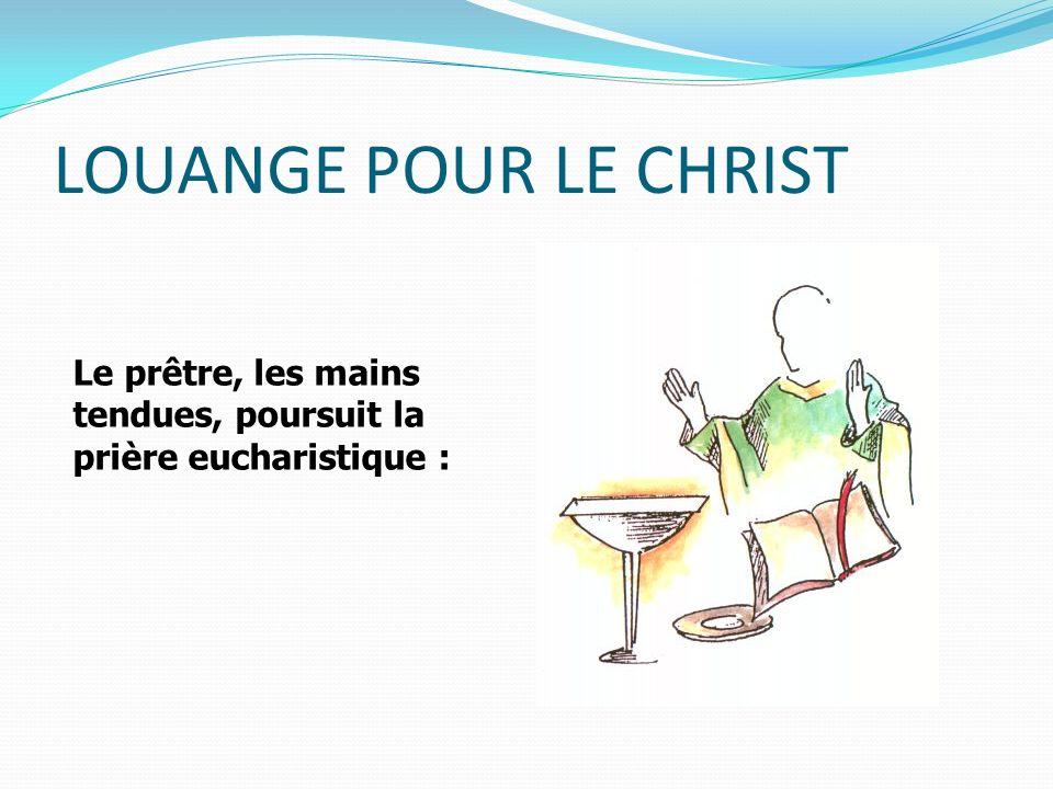 LOUANGE POUR LE CHRIST Le prêtre, les mains tendues, poursuit la prière eucharistique :