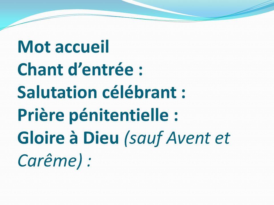 Mot accueil Chant d'entrée : Salutation célébrant : Prière pénitentielle : Gloire à Dieu (sauf Avent et Carême) :
