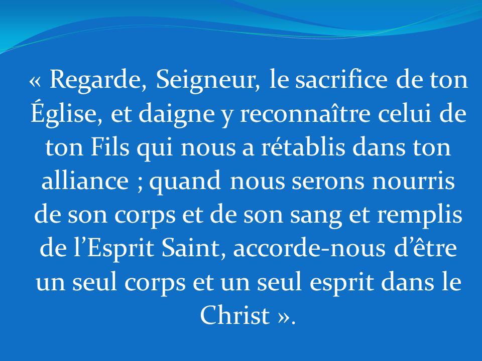 « Regarde, Seigneur, le sacrifice de ton Église, et daigne y reconnaître celui de ton Fils qui nous a rétablis dans ton alliance ; quand nous serons nourris de son corps et de son sang et remplis de l'Esprit Saint, accorde-nous d'être un seul corps et un seul esprit dans le Christ ».