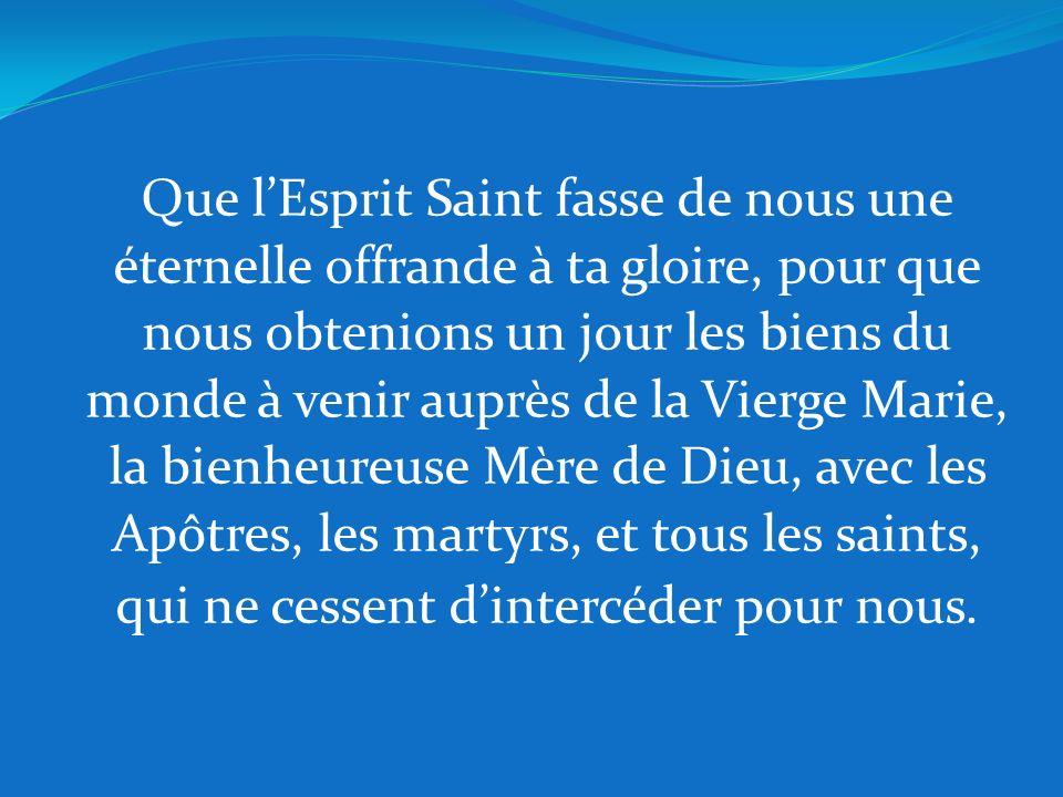 Que l'Esprit Saint fasse de nous une éternelle offrande à ta gloire, pour que nous obtenions un jour les biens du monde à venir auprès de la Vierge Marie, la bienheureuse Mère de Dieu, avec les Apôtres, les martyrs, et tous les saints, qui ne cessent d'intercéder pour nous.