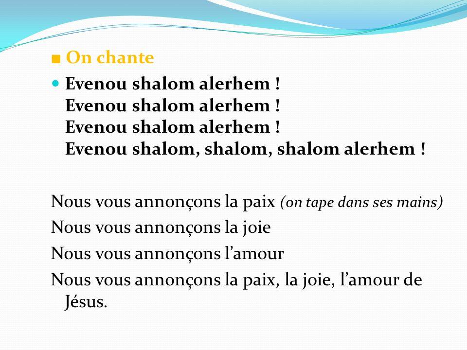 ■ On chanteEvenou shalom alerhem ! Evenou shalom alerhem ! Evenou shalom alerhem ! Evenou shalom, shalom, shalom alerhem !