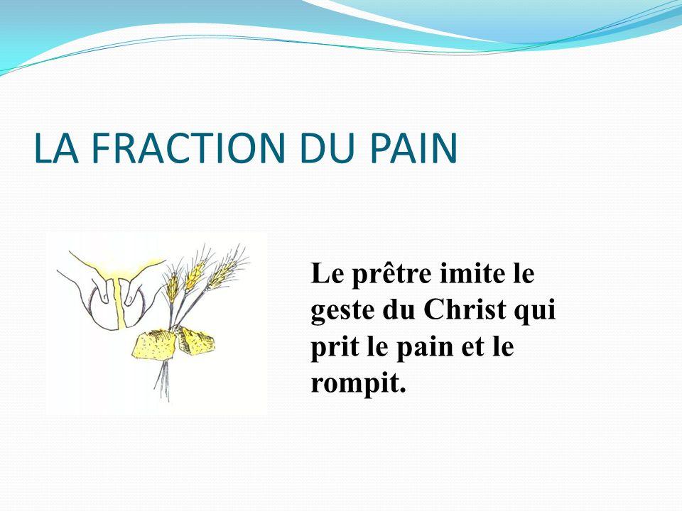 LA FRACTION DU PAIN Le prêtre imite le geste du Christ qui prit le pain et le rompit.
