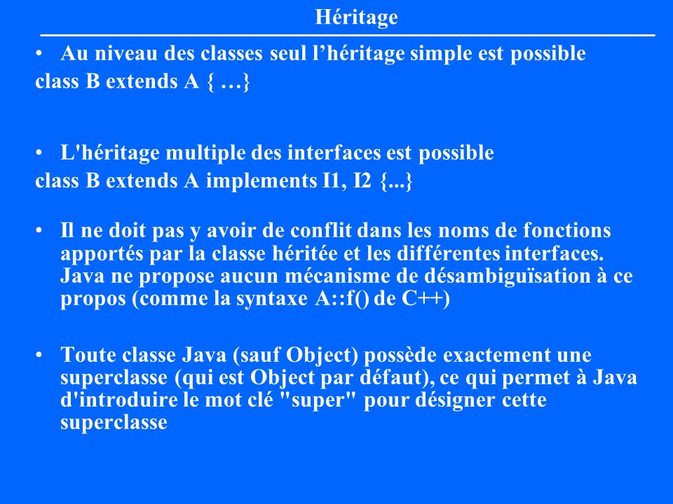 Héritage Au niveau des classes seul l'héritage simple est possible. class B extends A { …} L héritage multiple des interfaces est possible.