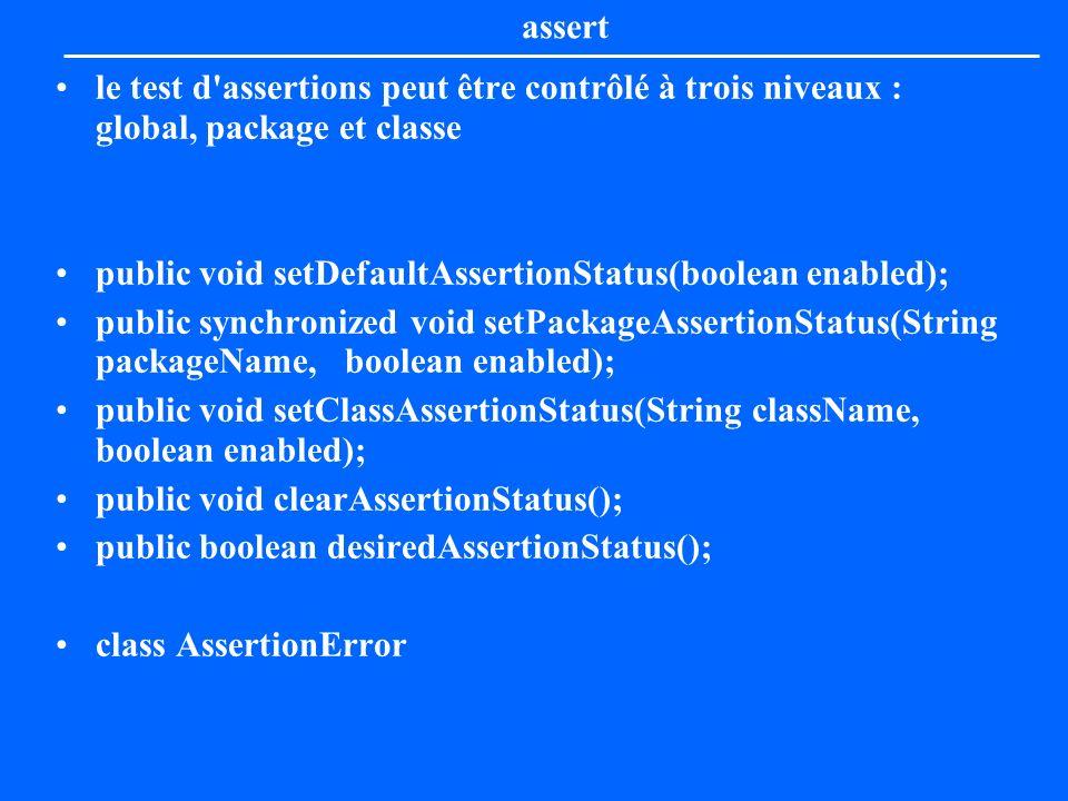 assert le test d assertions peut être contrôlé à trois niveaux : global, package et classe. public void setDefaultAssertionStatus(boolean enabled);