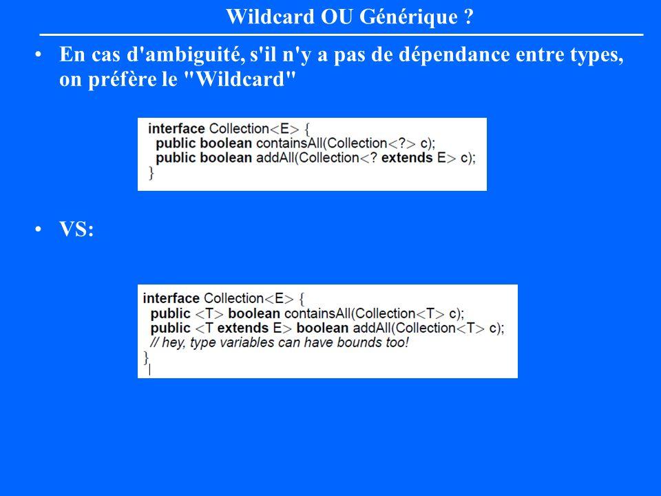 Wildcard OU Générique En cas d ambiguité, s il n y a pas de dépendance entre types, on préfère le Wildcard