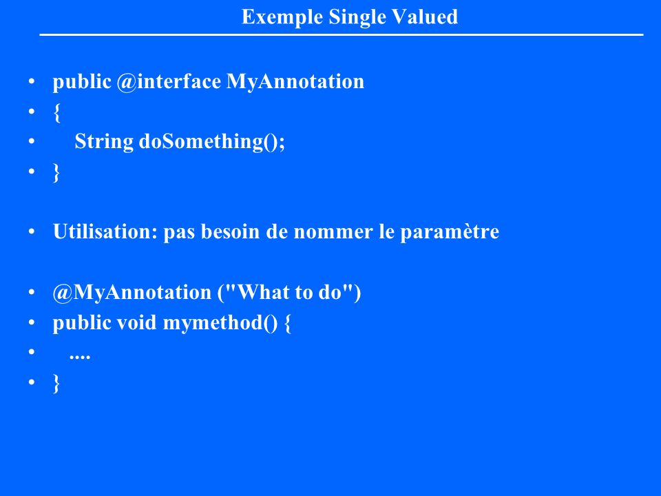 Exemple Single Valued public @interface MyAnnotation. { String doSomething(); } Utilisation: pas besoin de nommer le paramètre.
