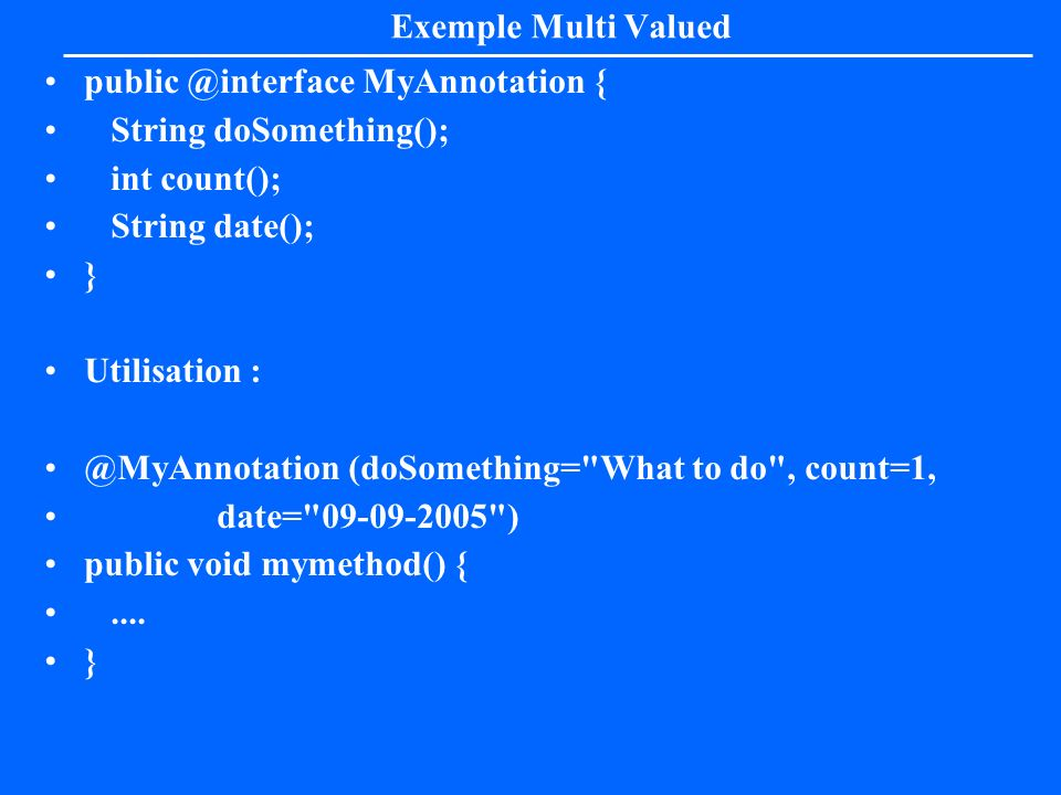 Exemple Multi Valuedpublic @interface MyAnnotation { String doSomething(); int count(); String date();