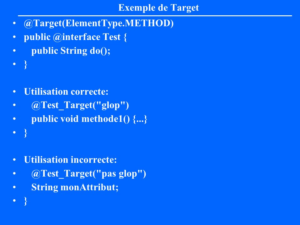 Exemple de Target @Target(ElementType.METHOD) public @interface Test { public String do(); } Utilisation correcte: