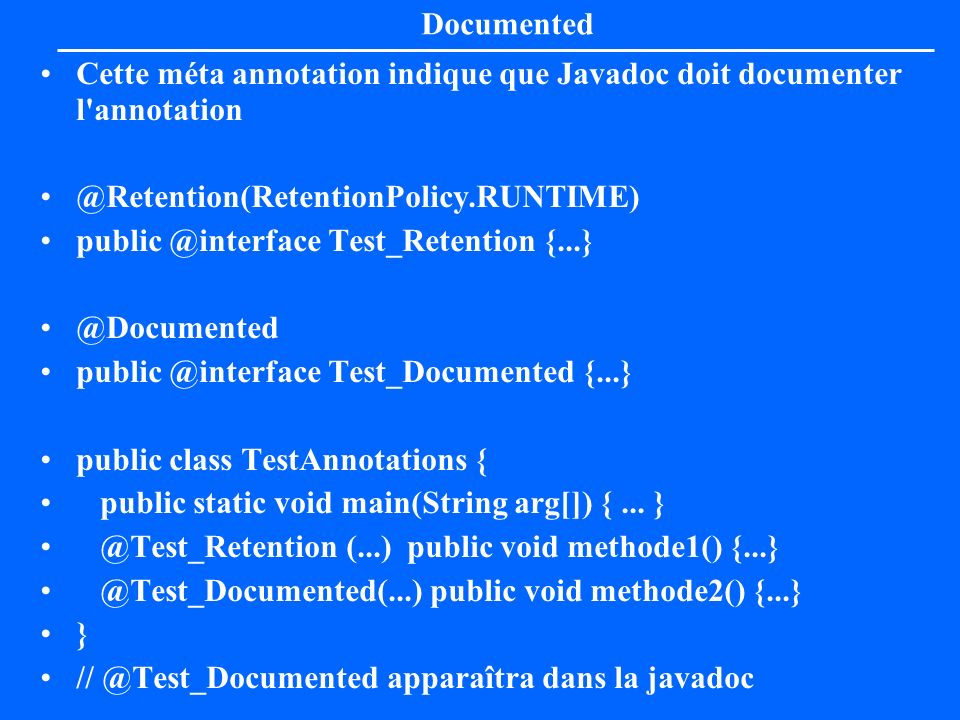 Documented Cette méta annotation indique que Javadoc doit documenter l annotation. @Retention(RetentionPolicy.RUNTIME)