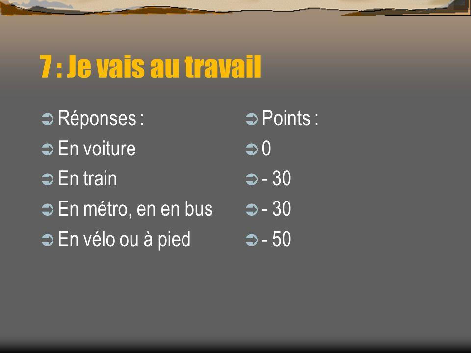 7 : Je vais au travail Réponses : En voiture En train