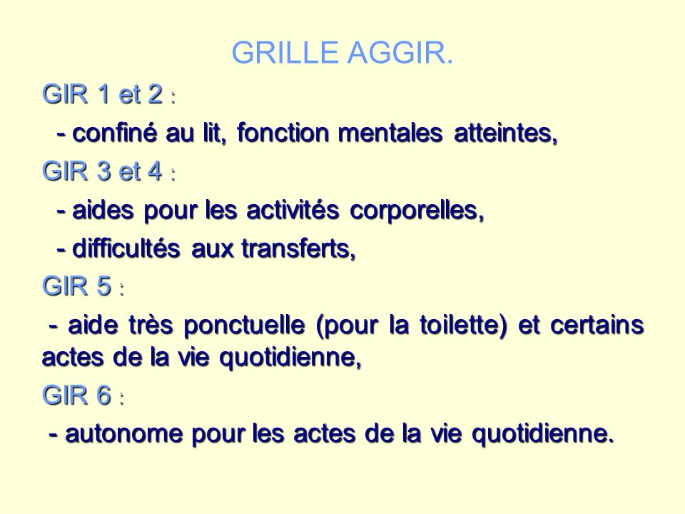 GRILLE AGGIR. GIR 1 et 2 : - confiné au lit, fonction mentales atteintes, GIR 3 et 4 : - aides pour les activités corporelles,