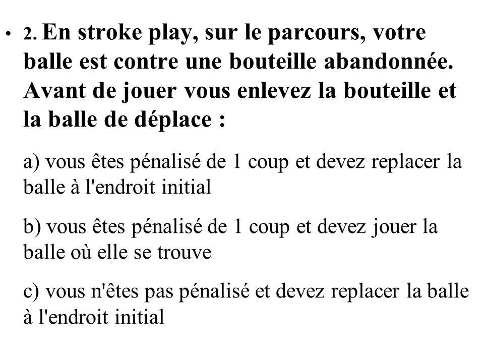 2. En stroke play, sur le parcours, votre balle est contre une bouteille abandonnée. Avant de jouer vous enlevez la bouteille et la balle de déplace :