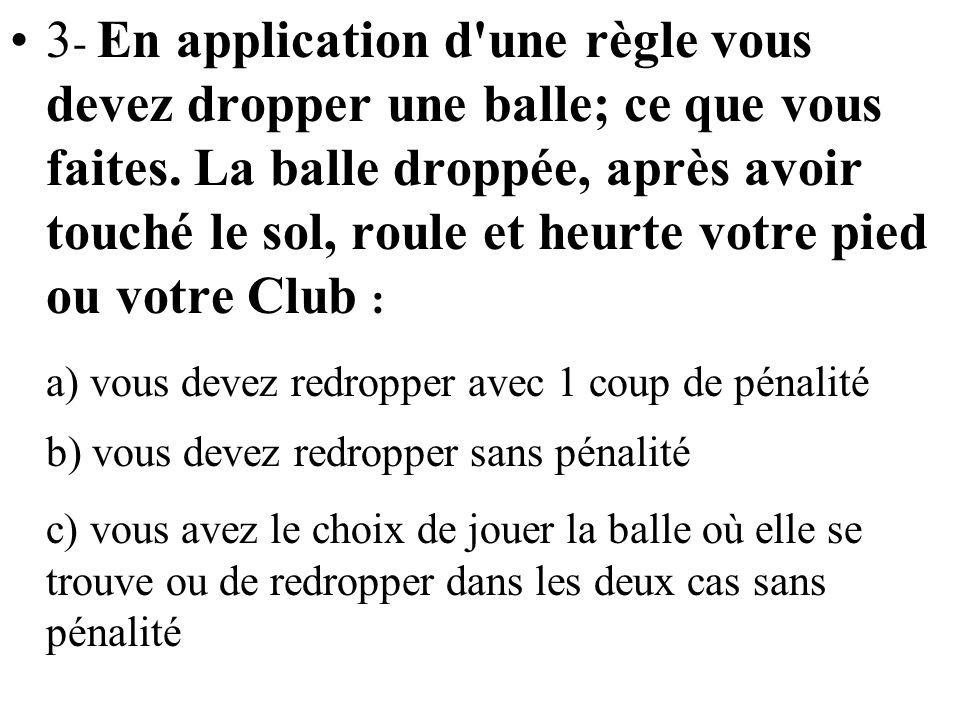 3- En application d une règle vous devez dropper une balle; ce que vous faites. La balle droppée, après avoir touché le sol, roule et heurte votre pied ou votre Club :