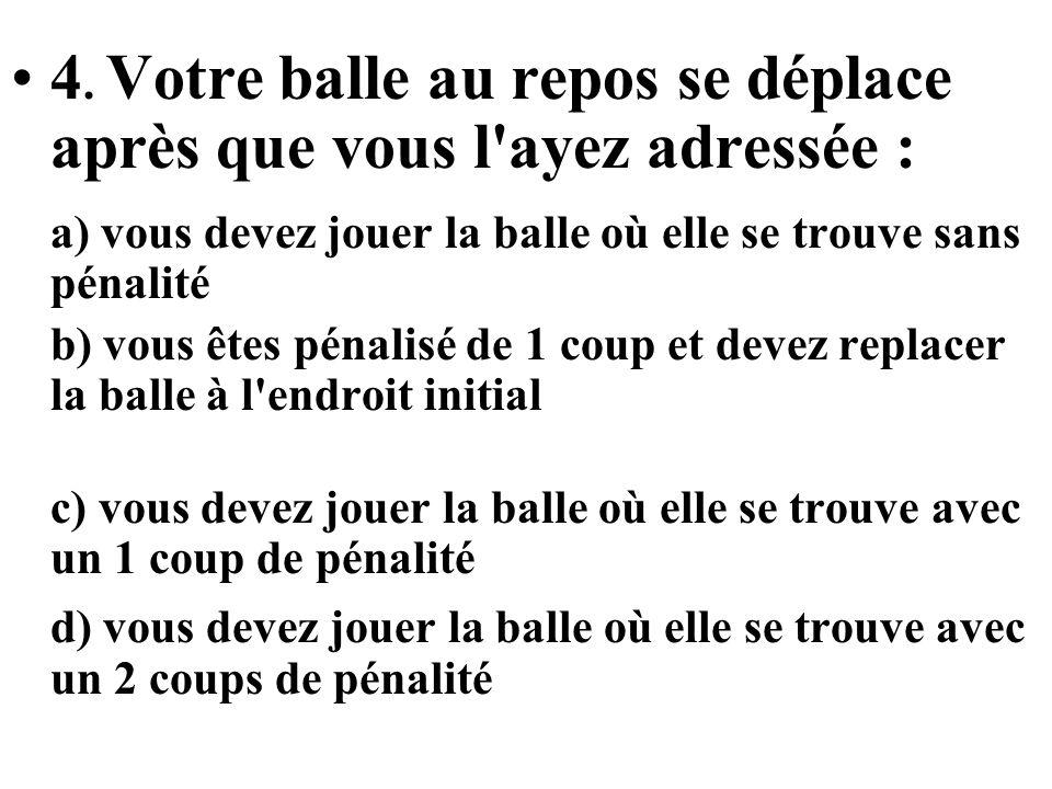 4. Votre balle au repos se déplace après que vous l ayez adressée : a) vous devez jouer la balle où elle se trouve sans pénalité