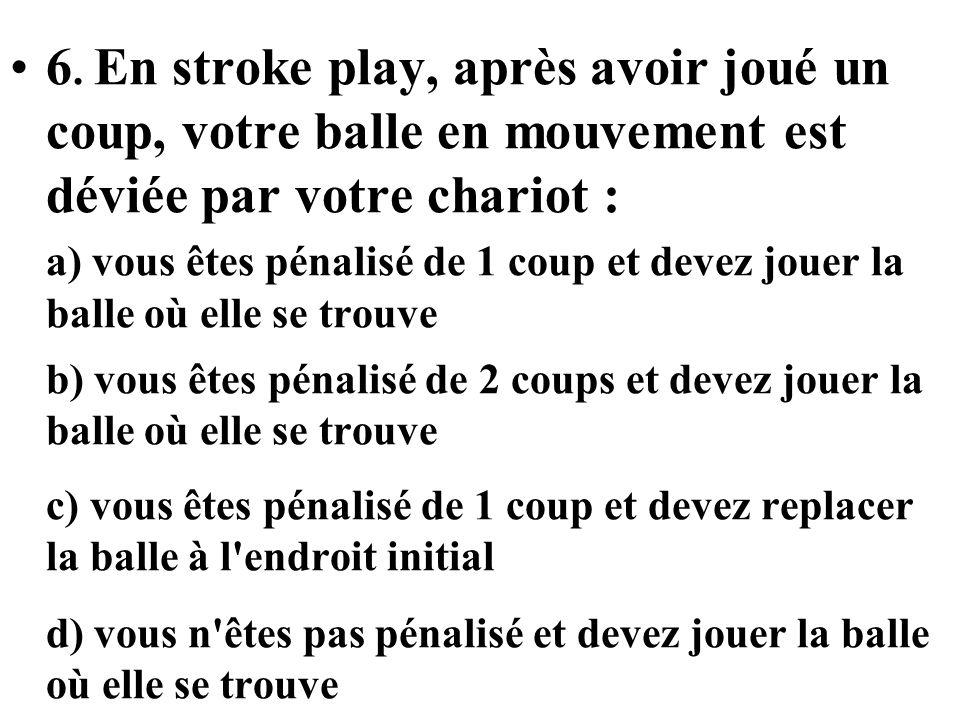 6. En stroke play, après avoir joué un coup, votre balle en mouvement est déviée par votre chariot :
