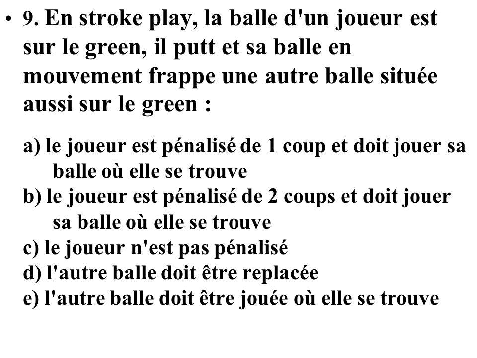 9. En stroke play, la balle d un joueur est sur le green, il putt et sa balle en mouvement frappe une autre balle située aussi sur le green :