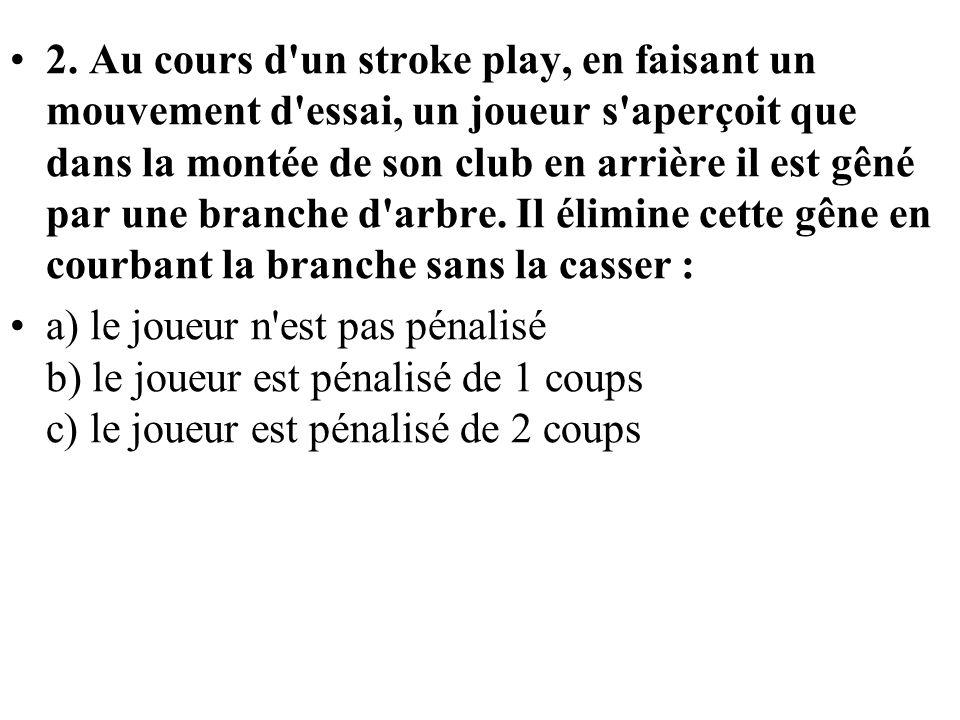 2. Au cours d un stroke play, en faisant un mouvement d essai, un joueur s aperçoit que dans la montée de son club en arrière il est gêné par une branche d arbre. Il élimine cette gêne en courbant la branche sans la casser :