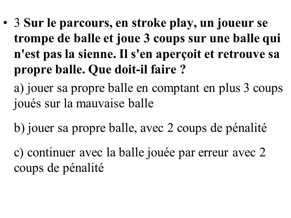 3 Sur le parcours, en stroke play, un joueur se trompe de balle et joue 3 coups sur une balle qui n est pas la sienne. Il s en aperçoit et retrouve sa propre balle. Que doit-il faire