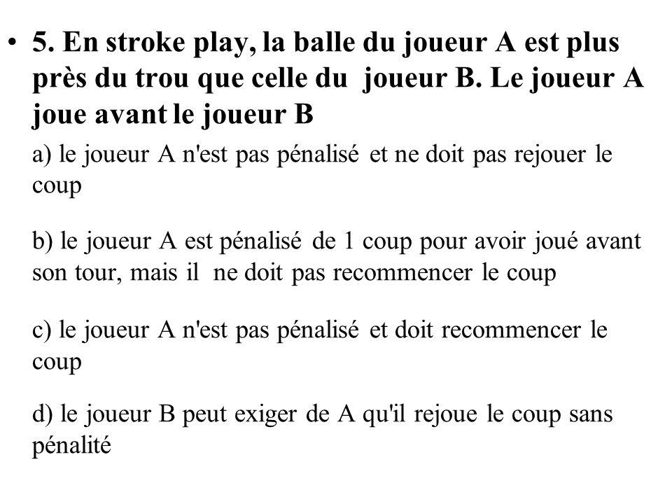 5. En stroke play, la balle du joueur A est plus près du trou que celle du joueur B. Le joueur A joue avant le joueur B