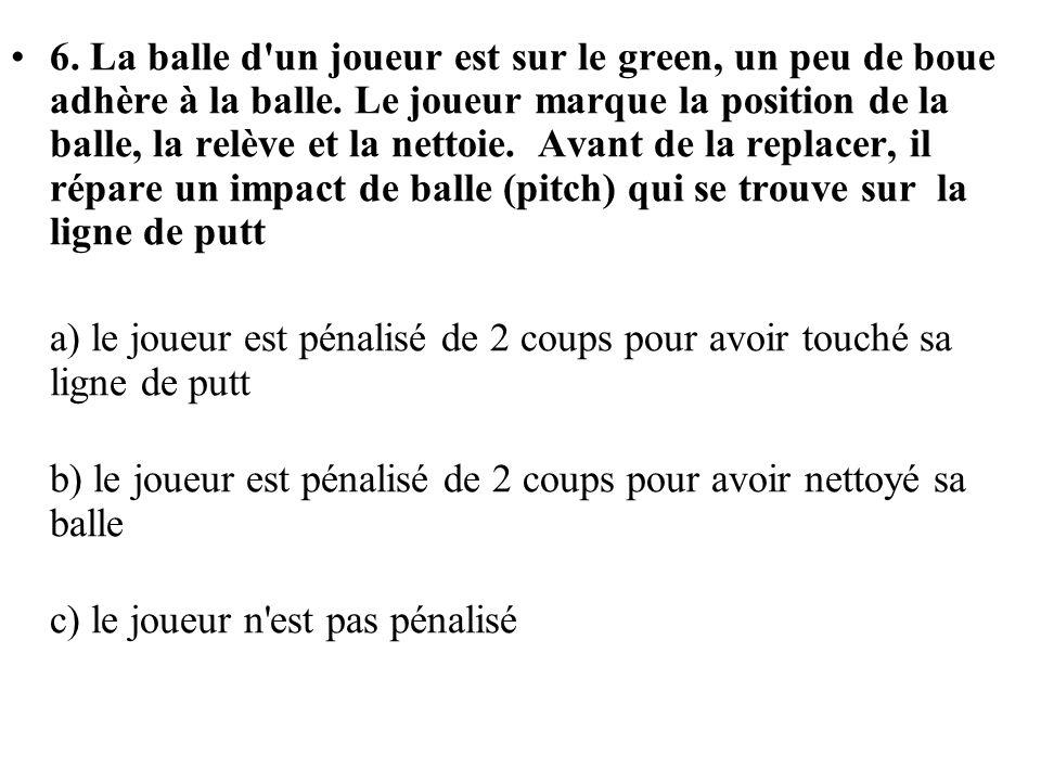 6. La balle d un joueur est sur le green, un peu de boue adhère à la balle. Le joueur marque la position de la balle, la relève et la nettoie. Avant de la replacer, il répare un impact de balle (pitch) qui se trouve sur la ligne de putt