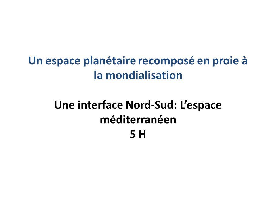 Un espace planétaire recomposé en proie à la mondialisation Une interface Nord-Sud: L'espace méditerranéen 5 H