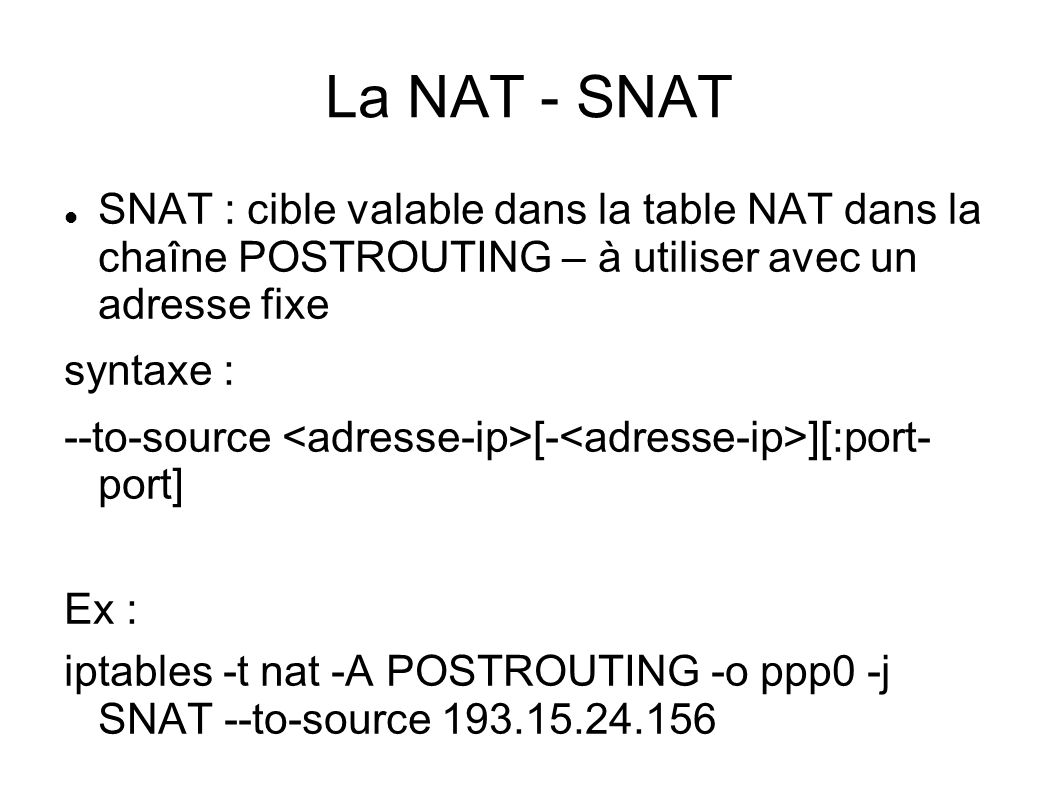 La NAT - SNAT SNAT : cible valable dans la table NAT dans la chaîne POSTROUTING – à utiliser avec un adresse fixe.
