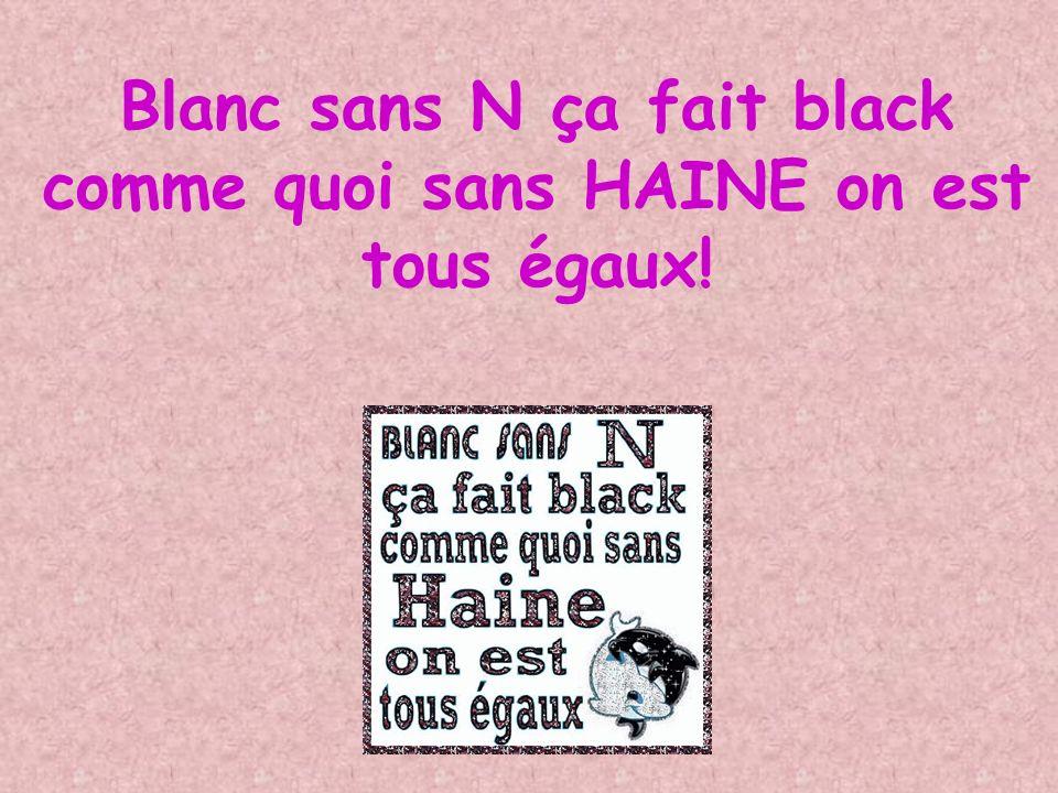 Blanc sans N ça fait black comme quoi sans HAINE on est tous égaux!
