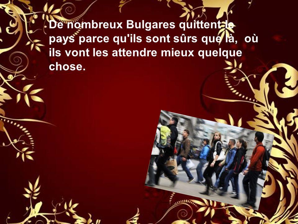 De nombreux Bulgares quittent le pays parce qu ils sont sûrs que là, où ils vont les attendre mieux quelque chose.