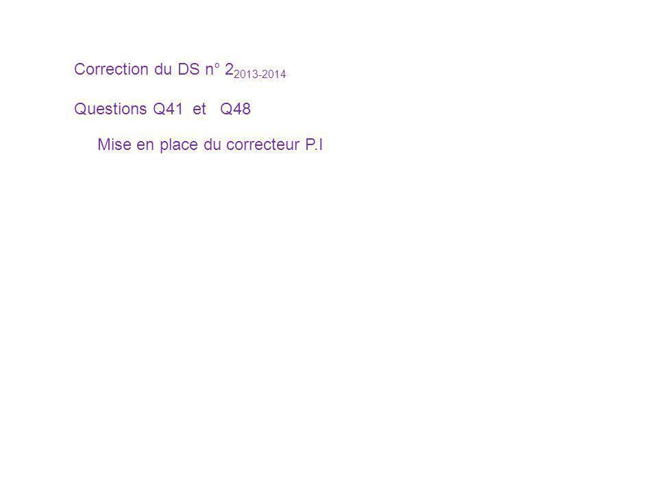 Correction du DS n° 22013-2014 Questions Q41 et Q48 Mise en place du correcteur P.I