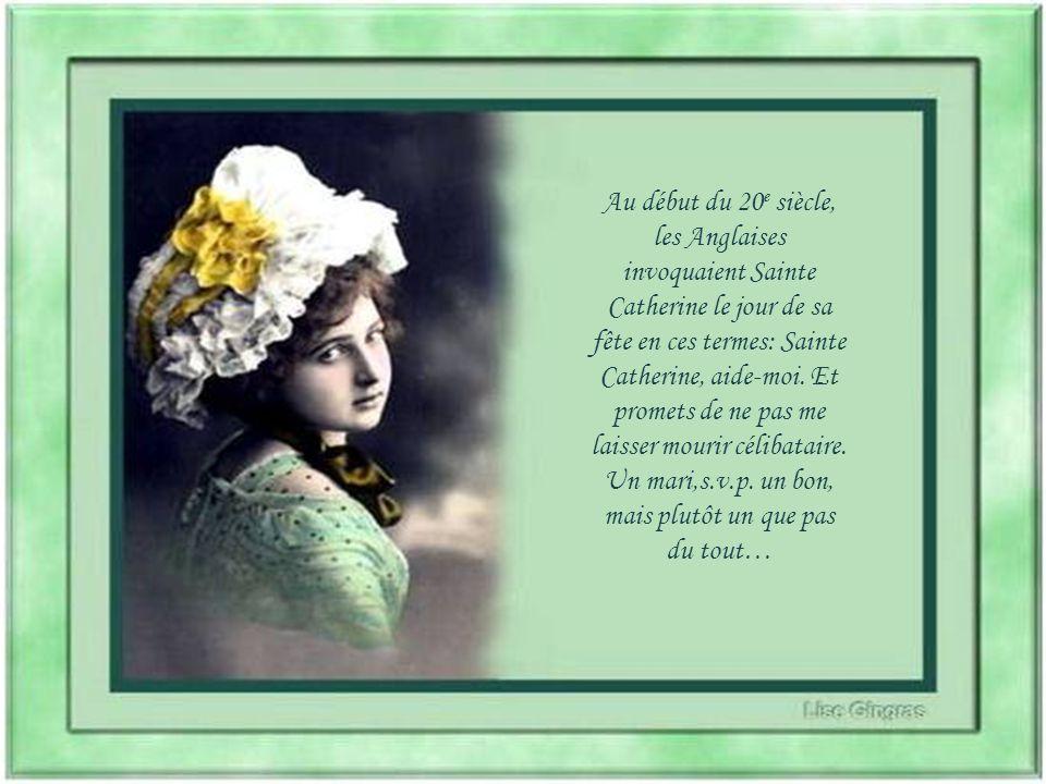 Au début du 20e siècle, les Anglaises invoquaient Sainte Catherine le jour de sa fête en ces termes: Sainte Catherine, aide-moi.
