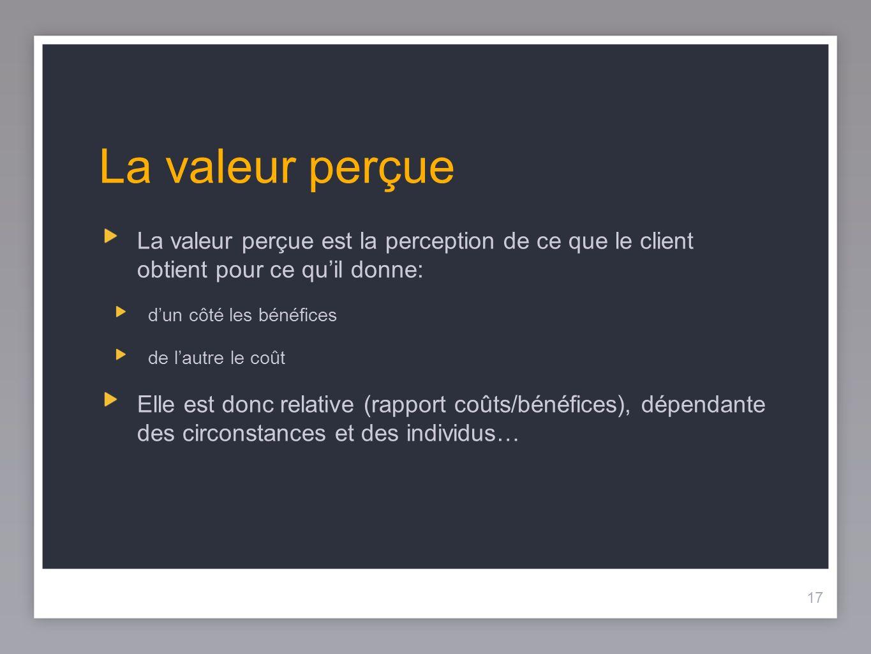 La valeur perçue La valeur perçue est la perception de ce que le client obtient pour ce qu'il donne: