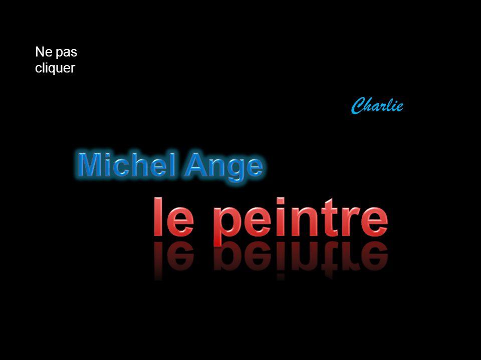 Ne pas cliquer Charlie Michel Ange le peintre