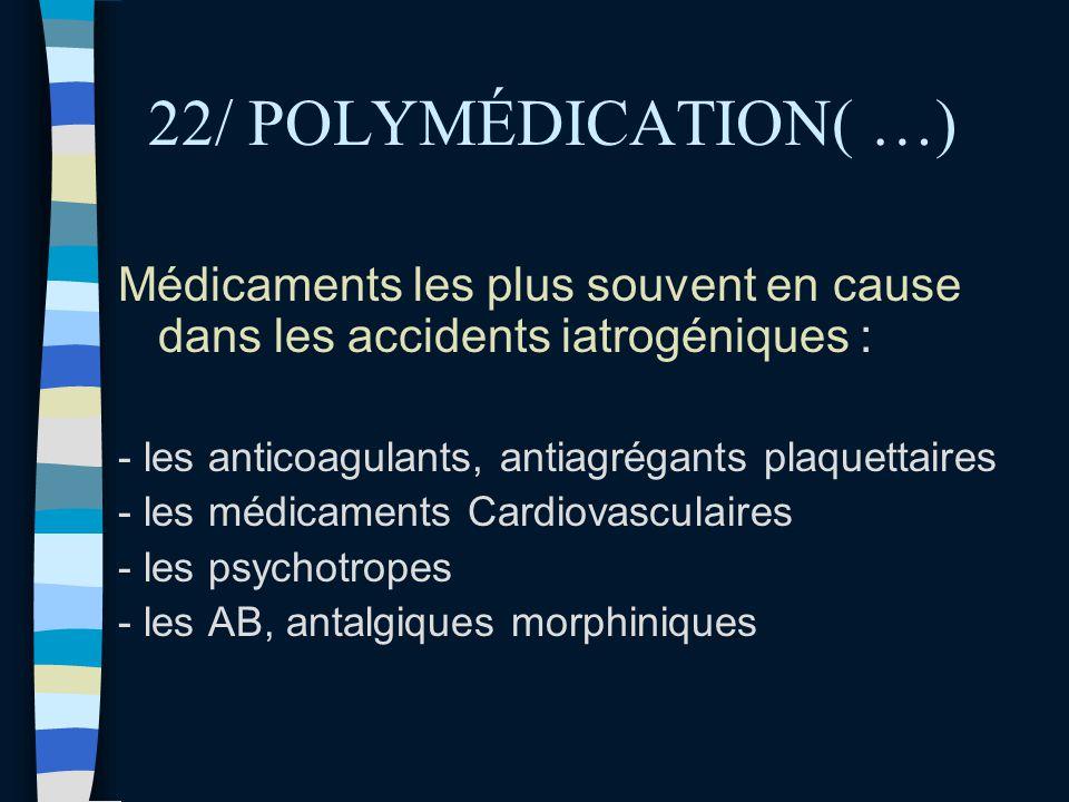22/ POLYMÉDICATION( …) Médicaments les plus souvent en cause dans les accidents iatrogéniques : - les anticoagulants, antiagrégants plaquettaires.