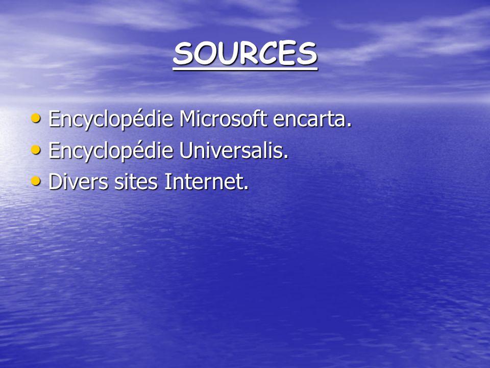 SOURCES Encyclopédie Microsoft encarta. Encyclopédie Universalis.