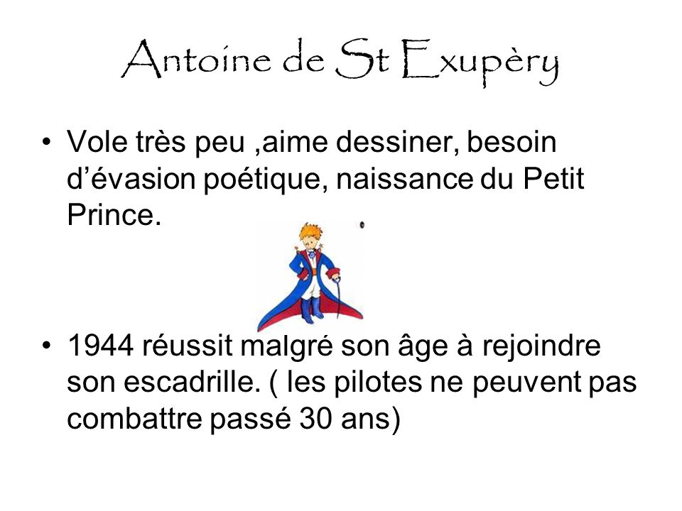 Antoine de St Exupèry Vole très peu ,aime dessiner, besoin d'évasion poétique, naissance du Petit Prince.