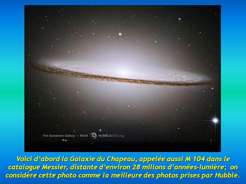 Voici d'abord la Galaxie du Chapeau, appelée aussi M 104 dans le catalogue Messier, distante d'environ 28 millons d'années-lumière; on considère cette photo comme la meilleure des photos prises par Hubble.