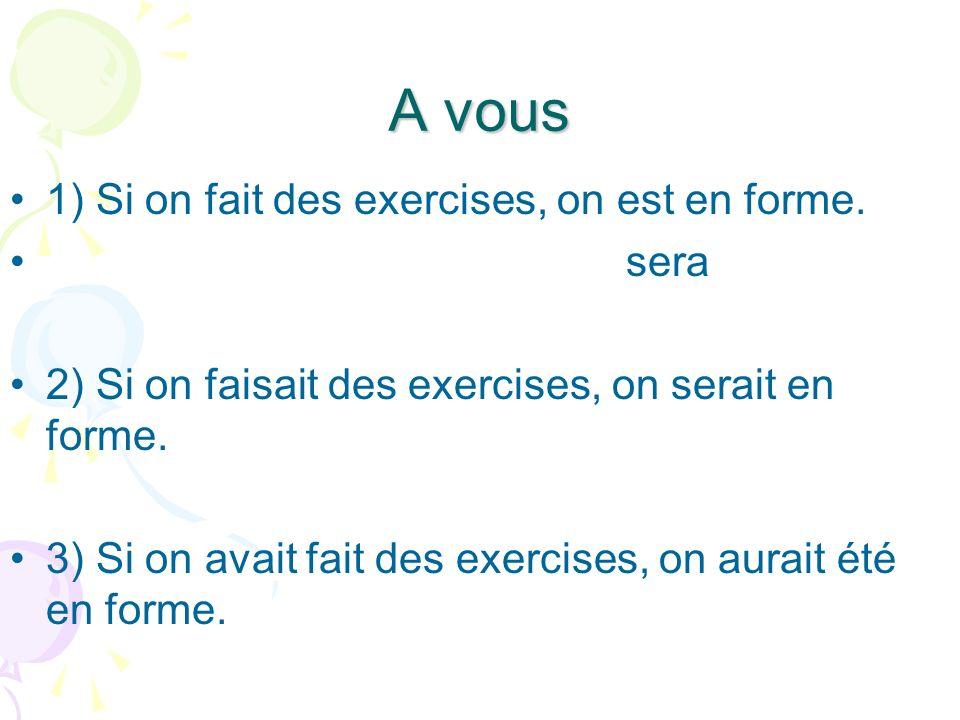 A vous 1) Si on fait des exercises, on est en forme. sera