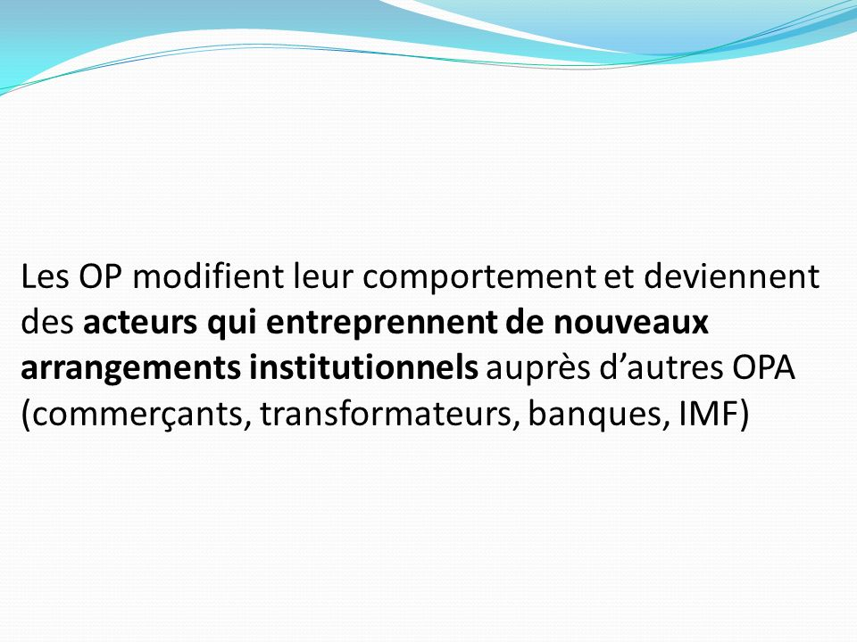Les OP modifient leur comportement et deviennent des acteurs qui entreprennent de nouveaux arrangements institutionnels auprès d'autres OPA (commerçants, transformateurs, banques, IMF)