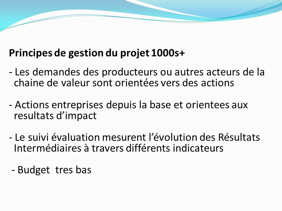 Principes de gestion du projet 1000s+ - Les demandes des producteurs ou autres acteurs de la chaine de valeur sont orientées vers des actions - Actions entreprises depuis la base et orientees aux resultats d'impact - Le suivi évaluation mesurent l'évolution des Résultats Intermédiaires à travers différents indicateurs - Budget tres bas